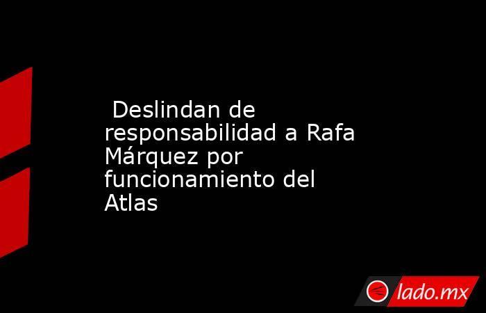 Deslindan de responsabilidad a Rafa Márquez por funcionamiento del Atlas. Noticias en tiempo real