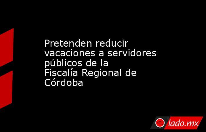 Pretenden reducir vacaciones a servidores públicos de la Fiscalía Regional de Córdoba. Noticias en tiempo real