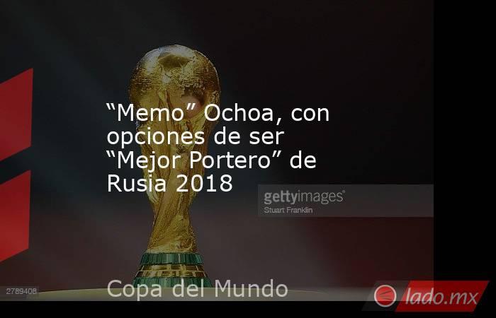 """""""Memo"""" Ochoa, con opciones de ser """"Mejor Portero"""" de Rusia 2018. Noticias en tiempo real"""