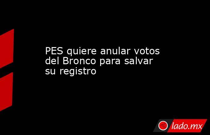PES quiere anular votos del Bronco para salvar su registro. Noticias en tiempo real