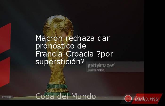 Macron rechaza dar pronóstico de Francia-Croacia ?por superstición?. Noticias en tiempo real