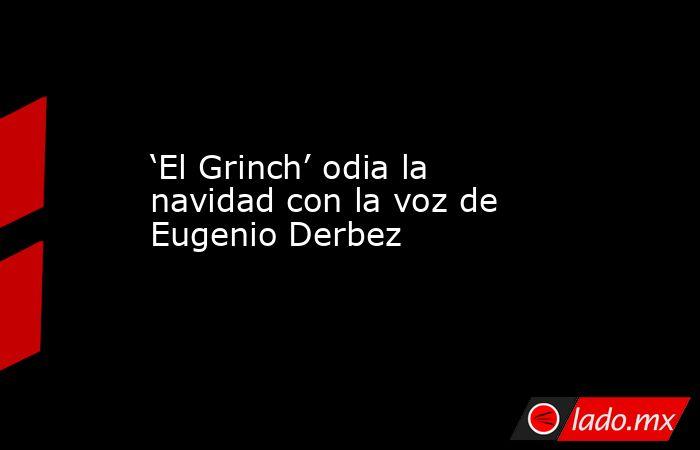 'El Grinch' odia la navidad con la voz de Eugenio Derbez . Noticias en tiempo real