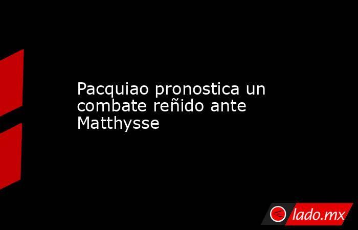 Pacquiao pronostica un combate reñido ante Matthysse. Noticias en tiempo real