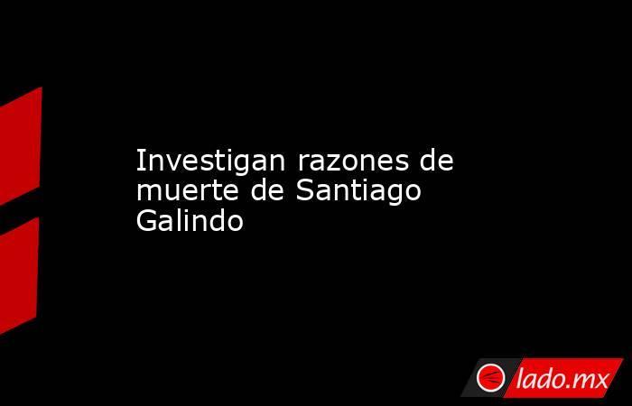 Investigan razones de muerte de Santiago Galindo. Noticias en tiempo real