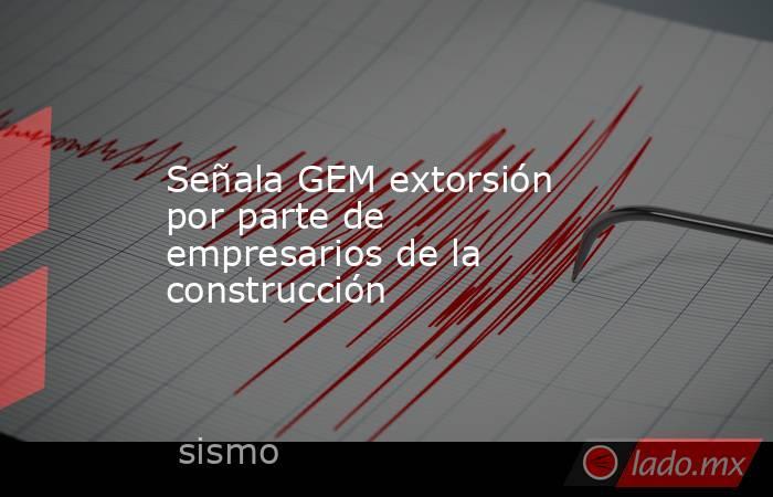Señala GEM extorsión por parte de empresarios de la construcción. Noticias en tiempo real