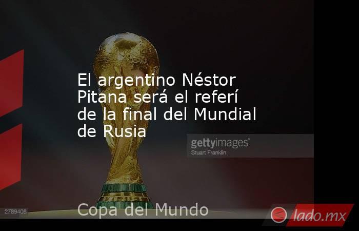 El argentino Néstor Pitana será el referí de la final del Mundial de Rusia. Noticias en tiempo real