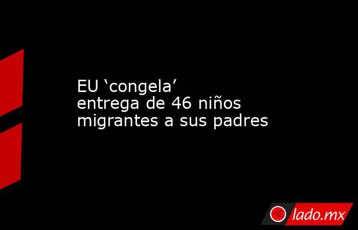 EU 'congela' entrega de 46 niños migrantes a sus padres. Noticias en tiempo real