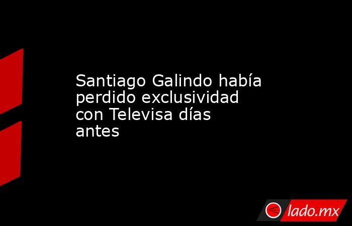 Santiago Galindo había perdido exclusividad con Televisa días antes . Noticias en tiempo real