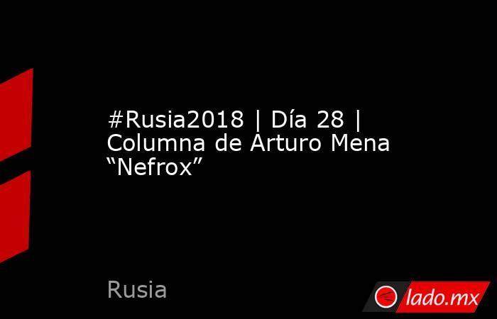 """#Rusia2018  Día 28   Columna de Arturo Mena """"Nefrox"""". Noticias en tiempo real"""