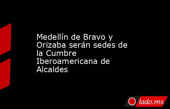 Medellín de Bravo y Orizaba serán sedes de la Cumbre Iberoamericana de Alcaldes. Noticias en tiempo real