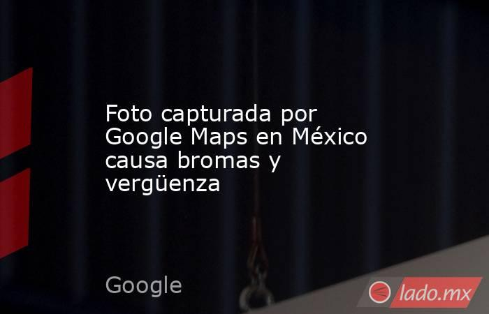 Foto capturada por Google Maps en México causa bromas y vergüenza. Noticias en tiempo real