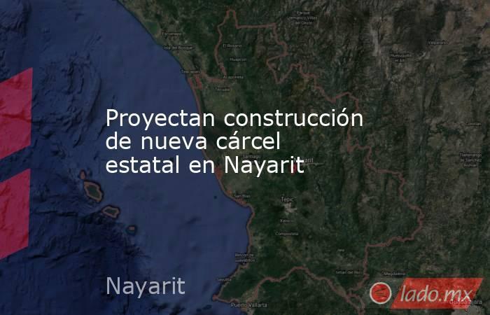 Proyectan construcción de nueva cárcel estatal en Nayarit. Noticias en tiempo real