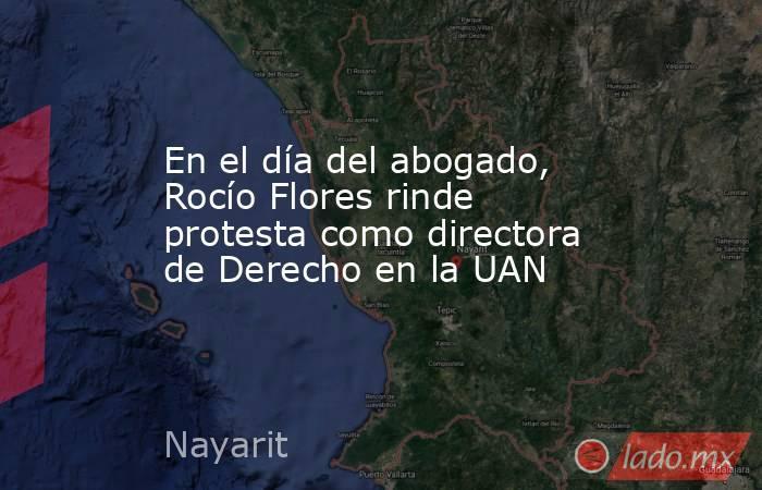 En el día del abogado, Rocío Flores rinde protesta como directora de Derecho en la UAN. Noticias en tiempo real