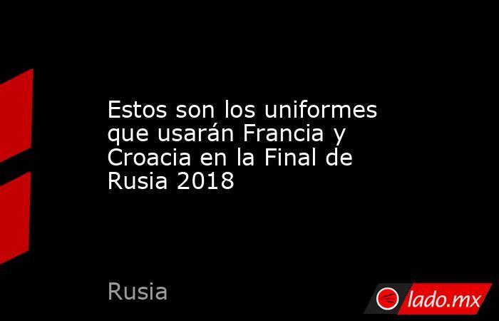 Estos son los uniformes que usarán Francia y Croacia en la Final de Rusia 2018. Noticias en tiempo real