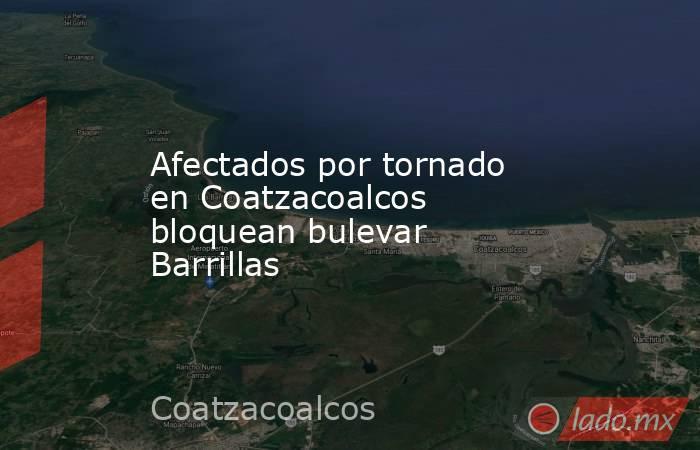 Afectados por tornado en Coatzacoalcos bloquean bulevar Barrillas. Noticias en tiempo real