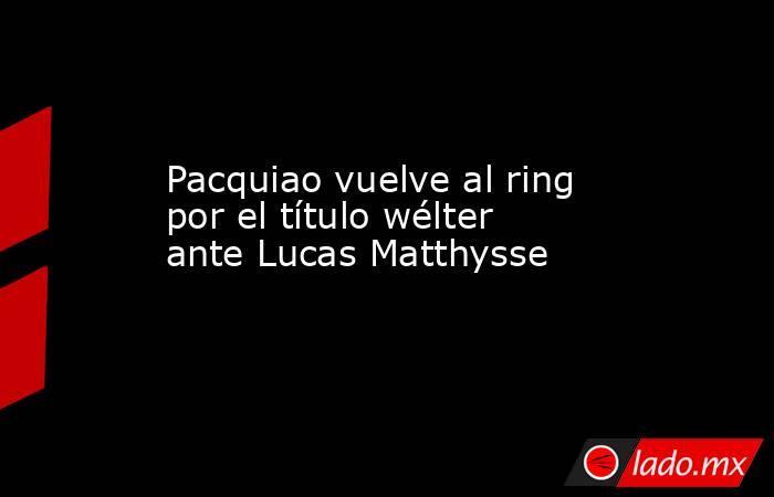 Pacquiao vuelve al ring por el título wélter ante Lucas Matthysse. Noticias en tiempo real