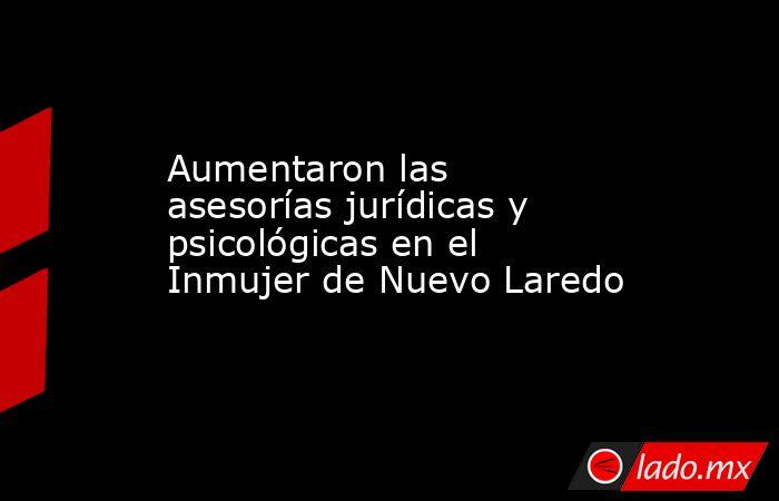 Aumentaron las asesorías jurídicas y psicológicas en el Inmujer de Nuevo Laredo. Noticias en tiempo real