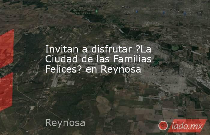 Invitan a disfrutar ?La Ciudad de las Familias Felices? en Reynosa. Noticias en tiempo real