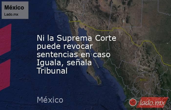 Ni la Suprema Corte puede revocar sentencias en caso Iguala, señala Tribunal. Noticias en tiempo real
