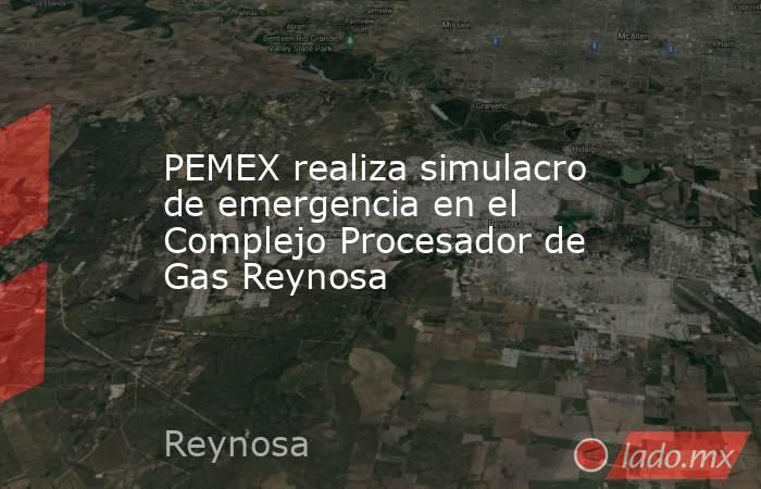 PEMEX realiza simulacro de emergencia en el Complejo Procesador de Gas Reynosa. Noticias en tiempo real
