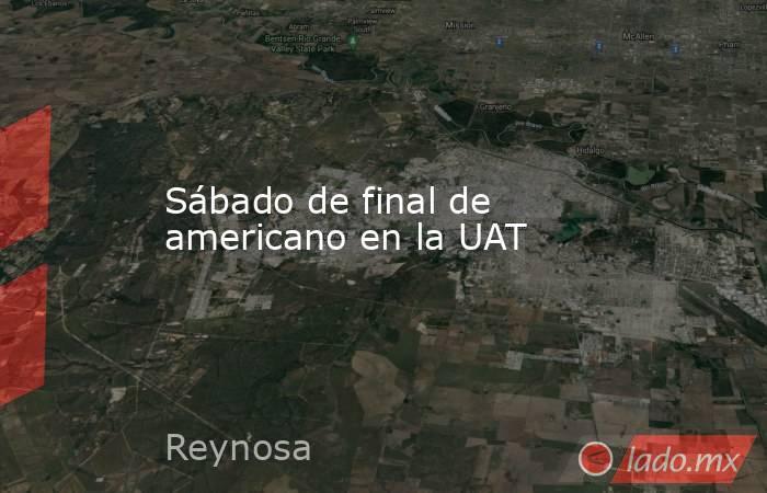 Sábado de final de americano en la UAT. Noticias en tiempo real