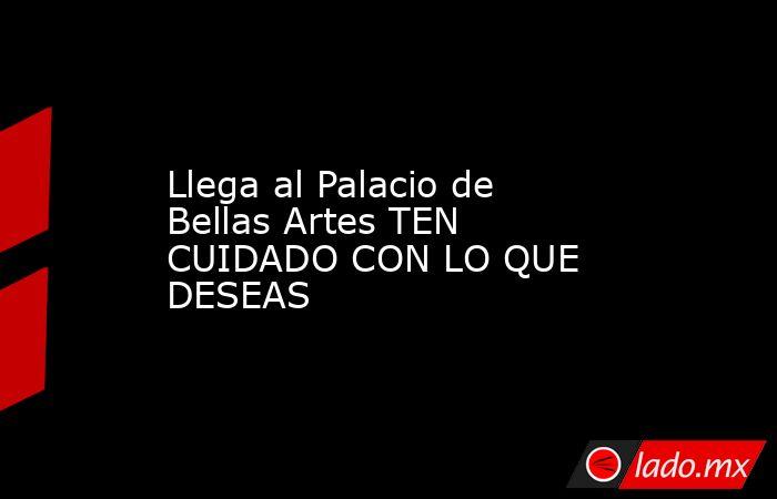Llega al Palacio de Bellas Artes TEN CUIDADO CON LO QUE DESEAS. Noticias en tiempo real