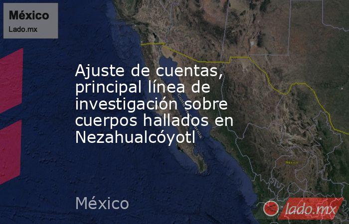 Ajuste de cuentas, principal línea de investigación sobre cuerpos hallados en Nezahualcóyotl. Noticias en tiempo real