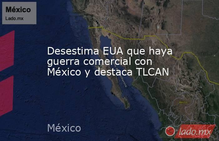 Desestima EUA que haya guerra comercial con México y destaca TLCAN. Noticias en tiempo real