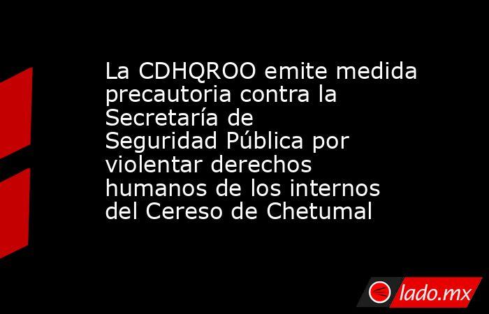 La CDHQROO emite medida precautoria contra la Secretaría de Seguridad Pública por violentar derechos humanos de los internos del Cereso de Chetumal. Noticias en tiempo real