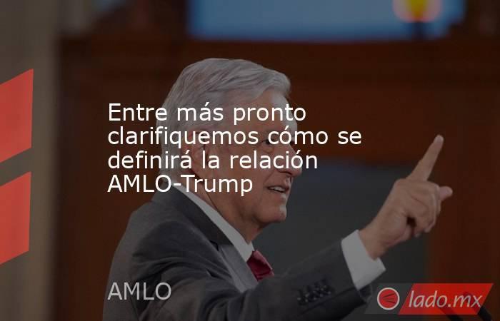 Entre más pronto clarifiquemos cómo se definirá la relación AMLO-Trump. Noticias en tiempo real