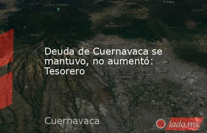 Deuda de Cuernavaca se mantuvo, no aumentó: Tesorero. Noticias en tiempo real