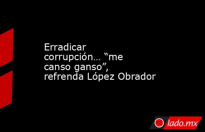 """Erradicar corrupción… """"me canso ganso"""", refrenda López Obrador. Noticias en tiempo real"""