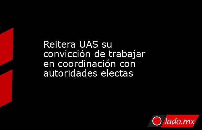 Reitera UAS su convicción de trabajar en coordinación con autoridades electas. Noticias en tiempo real