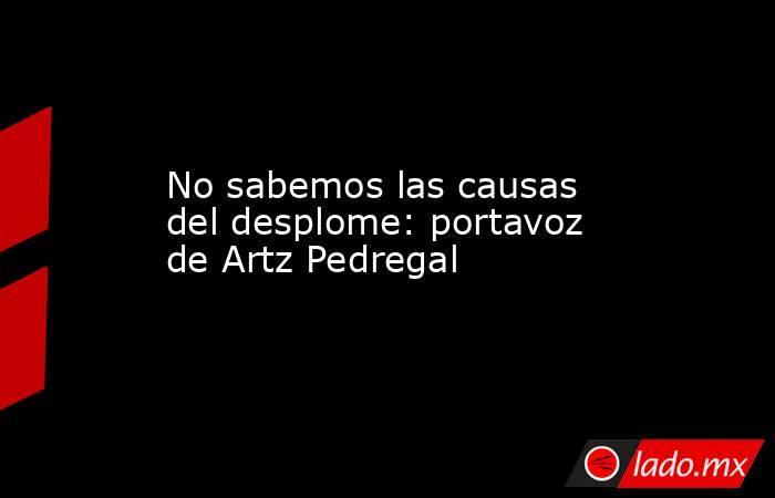 No sabemos las causas del desplome: portavoz de Artz Pedregal. Noticias en tiempo real