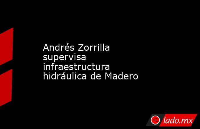 Andrés Zorrilla supervisa infraestructura hidráulica de Madero. Noticias en tiempo real