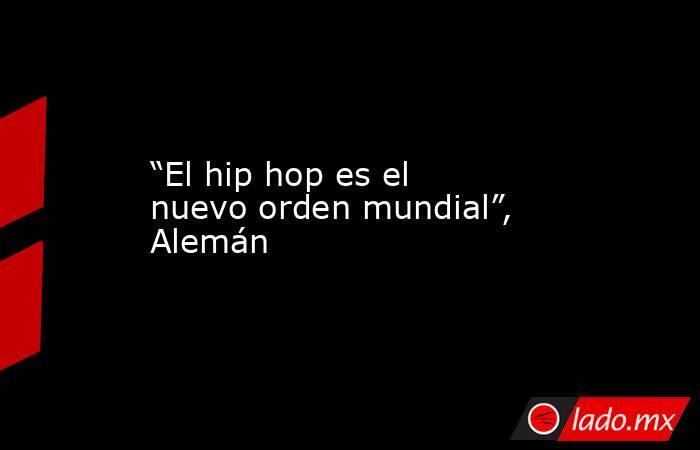 """""""El hip hop es el nuevo orden mundial"""", Alemán. Noticias en tiempo real"""