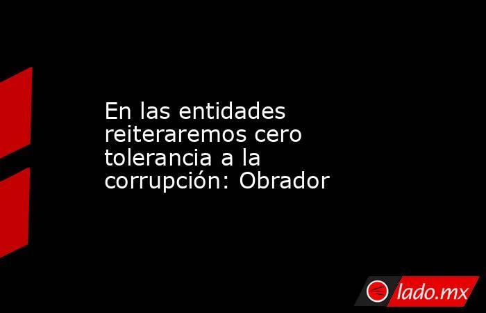 En las entidades reiteraremos cero tolerancia a la corrupción: Obrador. Noticias en tiempo real
