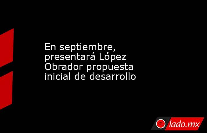 En septiembre, presentará López Obrador propuesta inicial de desarrollo. Noticias en tiempo real