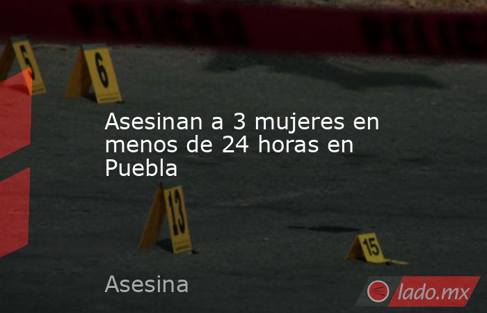 Asesinan a 3 mujeres en menos de 24 horas en Puebla. Noticias en tiempo real