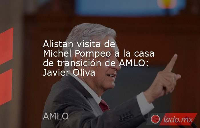 Alistan visita de Michel Pompeo a la casa de transición de AMLO: Javier Oliva. Noticias en tiempo real