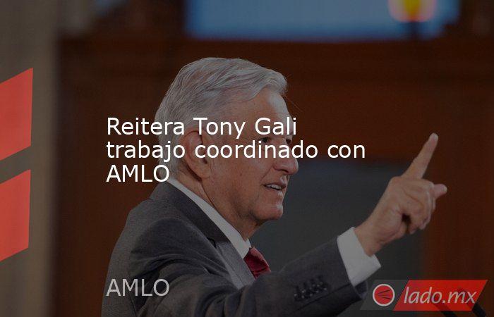 Reitera Tony Gali trabajo coordinado con AMLO. Noticias en tiempo real
