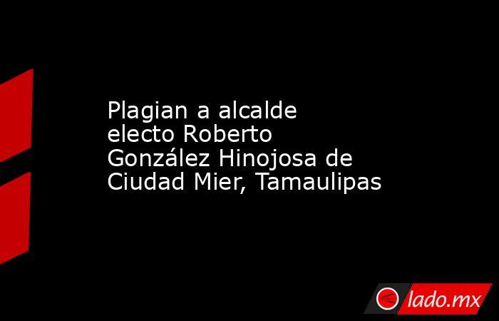 Plagian a alcalde electo Roberto González Hinojosa de Ciudad Mier, Tamaulipas. Noticias en tiempo real
