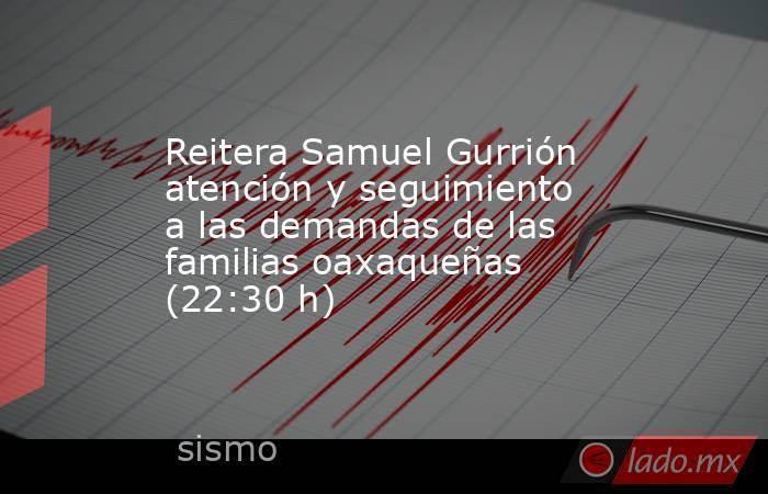 Reitera Samuel Gurrión atención y seguimiento a las demandas de las familias oaxaqueñas (22:30 h). Noticias en tiempo real