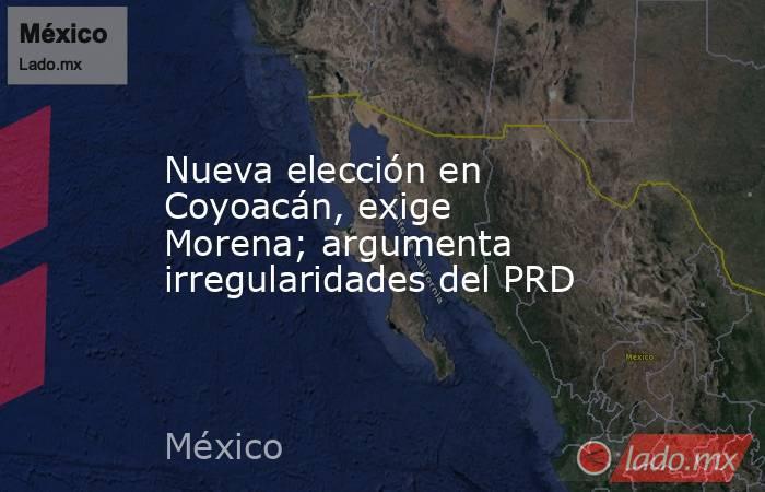 Nueva elección en Coyoacán, exige Morena; argumenta irregularidades del PRD. Noticias en tiempo real