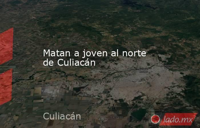 Matan a joven al norte de Culiacán. Noticias en tiempo real