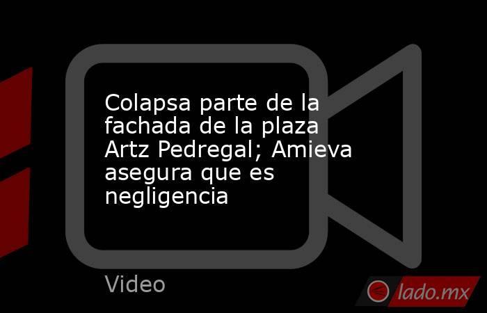 Colapsa parte de la fachada de la plaza Artz Pedregal; Amieva asegura que es negligencia. Noticias en tiempo real