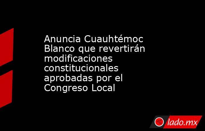 Anuncia Cuauhtémoc Blanco que revertirán modificaciones constitucionales aprobadas por el Congreso Local. Noticias en tiempo real