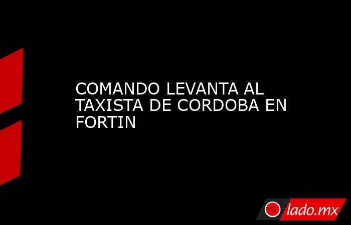 COMANDO LEVANTA AL TAXISTA DE CORDOBA EN FORTIN. Noticias en tiempo real