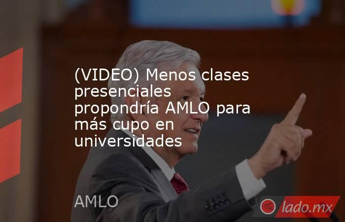 (VIDEO) Menos clases presenciales propondría AMLO para más cupo en universidades. Noticias en tiempo real