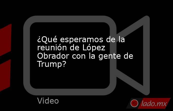 ¿Qué esperamos de la reunión de López Obrador con la gente de Trump?. Noticias en tiempo real